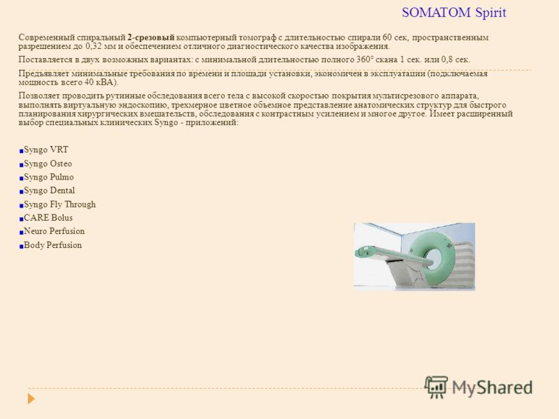 SOMATOM Spirit Современный спиральный 2-срезовый компьютерный томограф с длительностью спирали 60 сек, пространственным разрешением до 0,32 мм и обеспечением отличного диагностического качества изображения. Поставляется в двух возможных вариантах: с