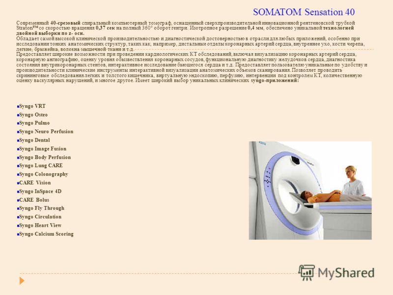 SOMATOM Sensation 40 Современный 40-срезовый спиральный компьютерный томограф, оснащенный сверхпроизводительной инновационной рентгеновской трубкой Straton со скоростью вращения 0,37 сек на полный 360° оборот гентри. Изотропное разрешение 0,4 мм, обе