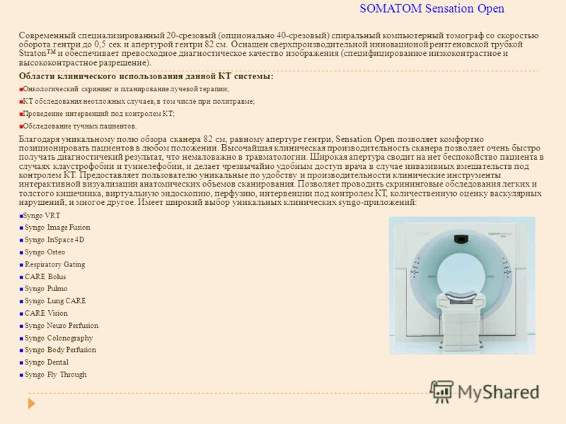 SOMATOM Sensation Open Современный специализированный 20-срезовый (опционально 40-срезовый) спиральный компьютерный томограф со скоростью оборота гентри до 0,5 сек и апертурой гентри 82 см. Оснащен сверхпроизводительной инновационой рентгеновской тру