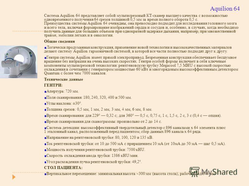 Aquilion 64 Система Aquilion 64 представляет собой мультисрезовый КТ-сканер высшего качества с возможностью одновременного получения 64 срезов толщиной 0,5 мм за время полного оборота 0,5 с. Преимущества системы Aquilion 64 очевидны, она превосходно