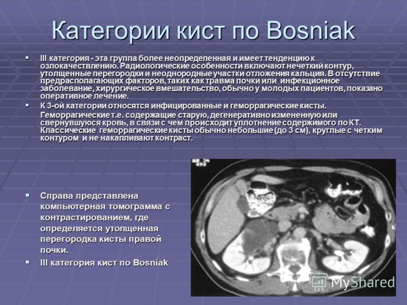 Категории кист по Bosniak III категория - эта группа более неопределенная и имеет тенденцию к озлокачествлению. Радиологические особенности включают нечеткий контур, утолщенные перегородки и неоднородные участки отложения кальция. В отсутствие предра