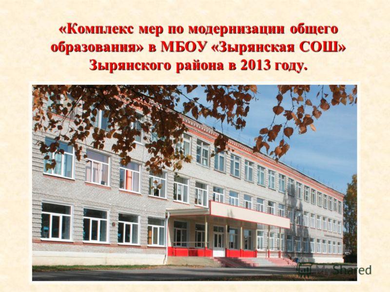 «Комплекс мер по модернизации общего образования» в МБОУ «Зырянская СОШ» Зырянского района в 2013 году.