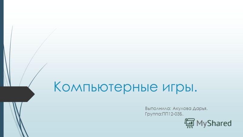 Компьютерные игры. Выполнила: Акулова Дарья. Группа:ПП12-03Б.