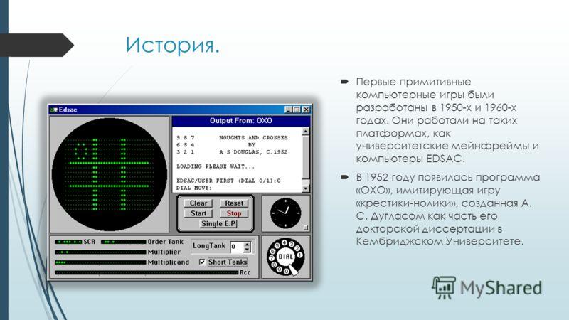 История. Первые примитивные компьютерные игры были разработаны в 1950-х и 1960-х годах. Они работали на таких платформах, как университетские мейнфреймы и компьютеры EDSAC. В 1952 году появилась программа «OXO», имитирующая игру «крестики-нолики», со