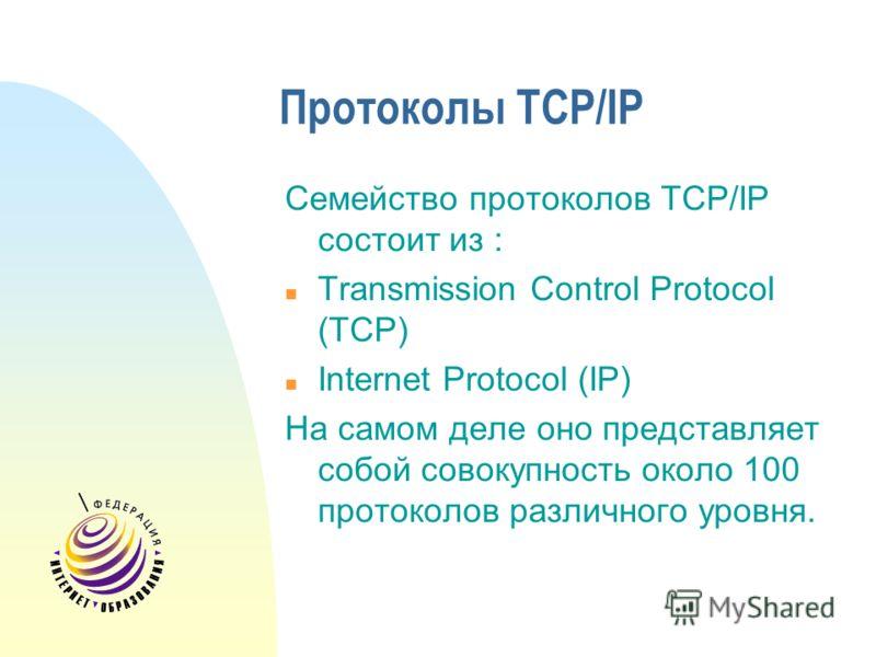 Протоколы TCP/IP Семейство протоколов TCP/IP состоит из : Transmission Control Protocol (TCP) Internet Protocol (IP) На самом деле оно представляет собой совокупность около 100 протоколов различного уровня.