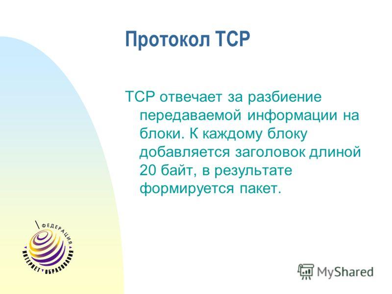 Протокол TCP TCP отвечает за разбиение передаваемой информации на блоки. К каждому блоку добавляется заголовок длиной 20 байт, в результате формируется пакет.