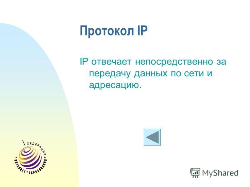 Протокол IP IP отвечает непосредственно за передачу данных по сети и адресацию.