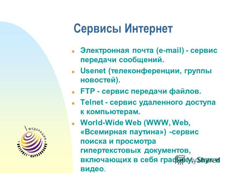 Сервисы Интернет Электронная почта (e-mail) - сервис передачи сообщений. Usenet (телеконференции, группы новостей). FTP - сервис передачи файлов. Telnet - сервис удаленного доступа к компьютерам. World-Wide Web (WWW, Web, «Всемирная паутина») -сервис