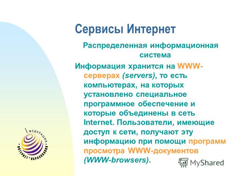 Сервисы Интернет Распределенная информационная система Информация хранится на WWW- серверах (servers), то есть компьютерах, на которых установлено специальное программное обеспечение и которые объединены в сеть Internet. Пользователи, имеющие доступ