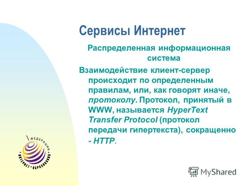 Сервисы Интернет Распределенная информационная система Взаимодействие клиент-сервер происходит по определенным правилам, или, как говорят иначе, протоколу. Протокол, принятый в WWW, называется HyperText Transfer Protocol (протокол передачи гипертекст