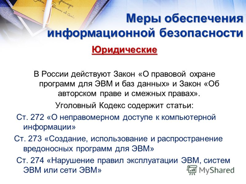 Юридические В России действуют Закон «О правовой охране программ для ЭВМ и баз данных» и Закон «Об авторском праве и смежных правах». Уголовный Кодекс содержит статьи: Ст. 272 «О неправомерном доступе к компьютерной информации» Ст. 273 «Создание, исп