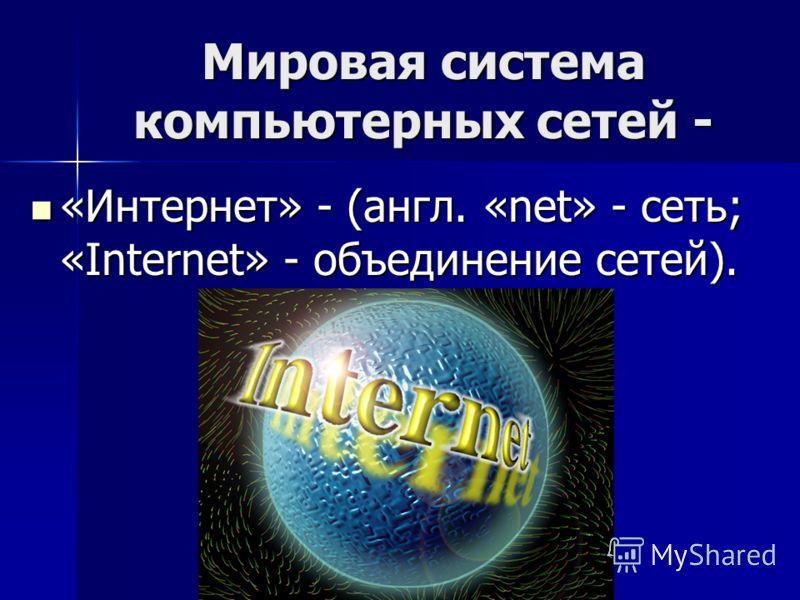 Мировая система компьютерных сетей - «Интернет» - (англ. «net» - сеть; «Internet» - объединение сетей). «Интернет» - (англ. «net» - сеть; «Internet» - объединение сетей).