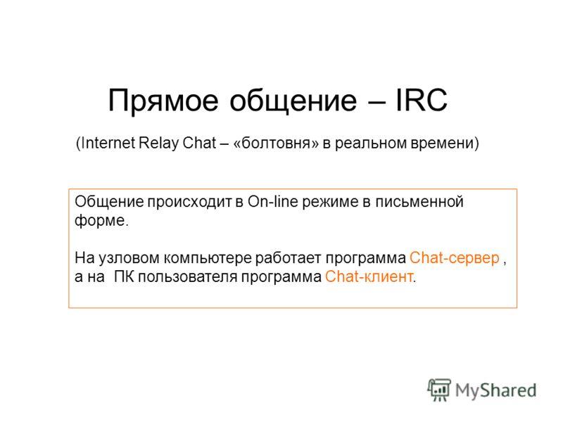 Прямое общение – IRC (Internet Relay Chat – «болтовня» в реальном времени) Общение происходит в On-line режиме в письменной форме. На узловом компьютере работает программа Chat-сервер, а на ПК пользователя программа Chat-клиент.
