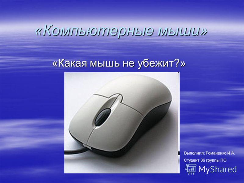 «Компьютерные мыши» «Какая мышь не убежит?» Выполнил: Романенко И.А. Студент 36 группы ПО
