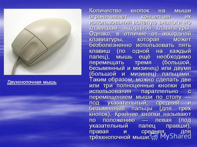 Количество кнопок на мыши ограничивает концепция их использования вслепую аналогично клавишам аккордной клавиатуры. Однако, в отличие от аккордной клавиатуры, которая может безболезненно использовать пять клавиш (по одной на каждый палец), мышь ещё н