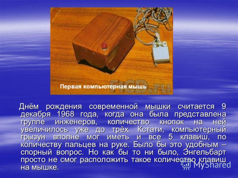 Днём рождения современной мышки считается 9 декабря 1968 года, когда она была представлена группе инженеров, количество кнопок на ней увеличилось уже до трёх. Кстати, компьютерный грызун вполне мог иметь и все 5 клавиш, по количеству пальцев на руке.