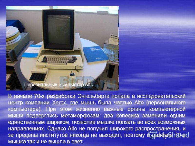 Персональный компьютер Alto В начале 70-х разработка Энгельбарта попала в исследовательский центр компании Xerox, где мышь была частью Alto (персонального компьютера). При этом жизненно важные органы компьютерной мыши подверглись метаморфозам: два ко