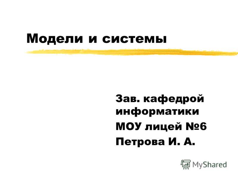 Модели и системы Зав. кафедрой информатики МОУ лицей 6 Петрова И. А.