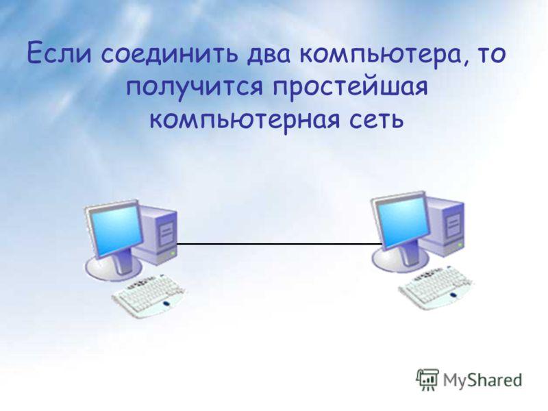 Если соединить два компьютера, то получится простейшая компьютерная сеть