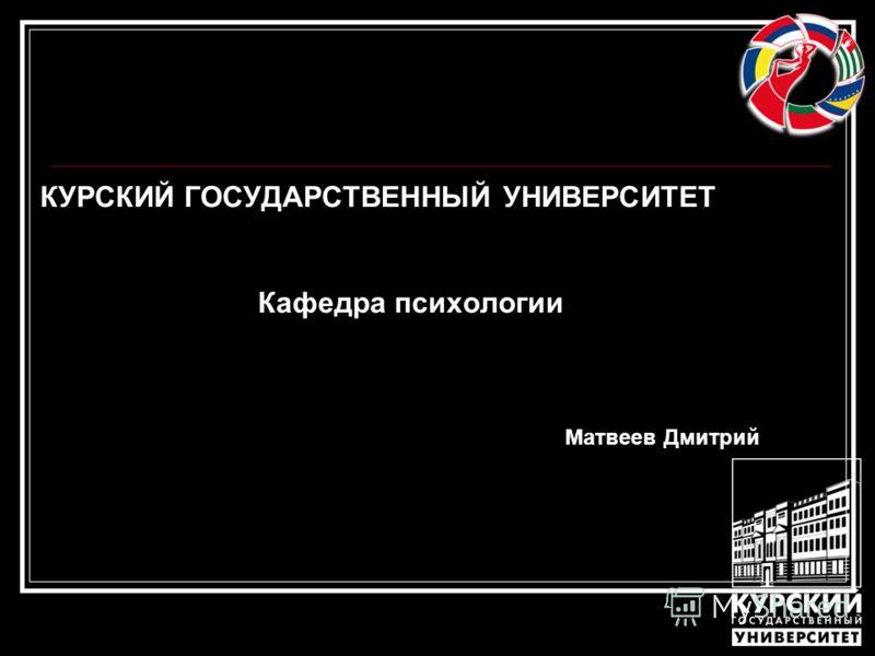 КУРСКИЙ ГОСУДАРСТВЕННЫЙ УНИВЕРСИТЕТ Кафедра психологии Матвеев Дмитрий