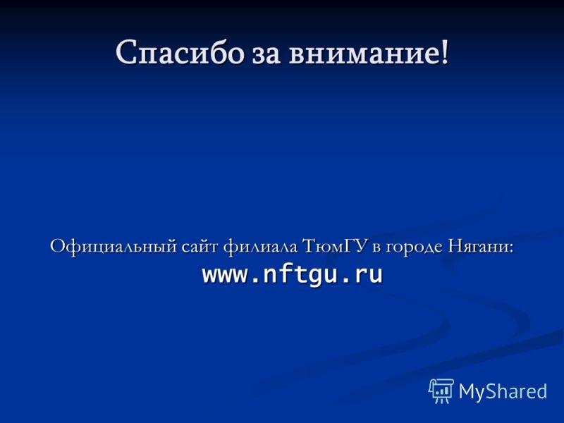 Спасибо за внимание! Официальный сайт филиала ТюмГУ в городе Нягани: www.nftgu.ru