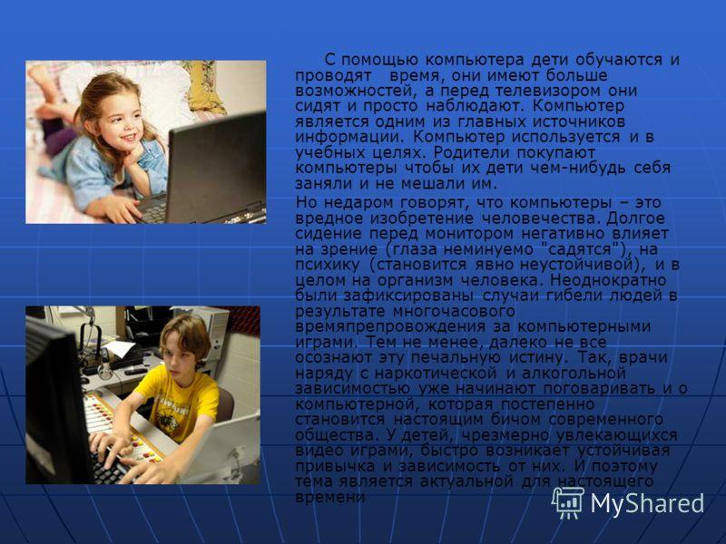 С помощью компьютера дети обучаются и проводят время, они имеют больше возможностей, а перед телевизором они сидят и просто наблюдают. Компьютер является одним из главных источников информации. Компьютер используется и в учебных целях. Родители покуп