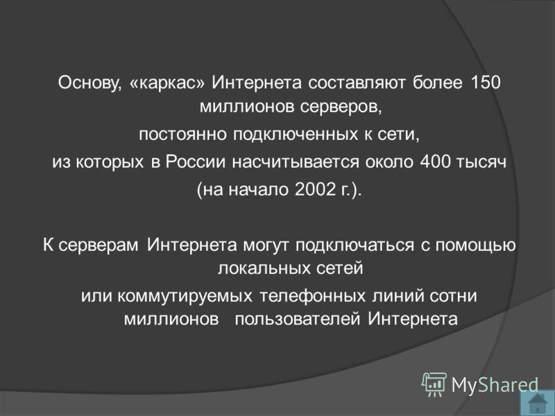 Основу, «каркас» Интернета составляют более 150 миллионов серверов, постоянно подключенных к сети, из которых в России насчитывается около 400 тысяч (на начало 2002 г.). К серверам Интернета могут подключаться с помощью локальных сетей или коммутируе