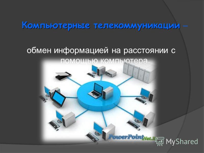 Компьютерные телекоммуникации Компьютерные телекоммуникации – обмен информацией на расстоянии с помощью компьютера.