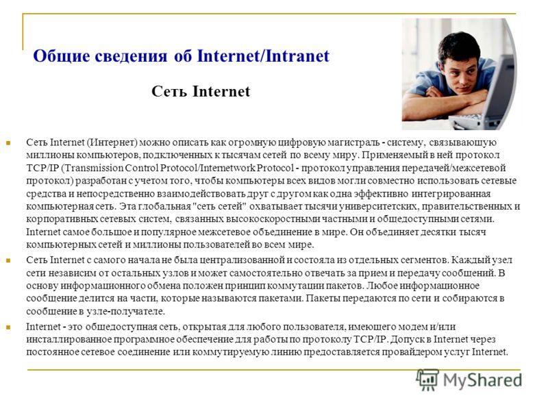 Общие сведения об Internet/Intranet Сеть Internet (Интернет) можно описать как огромную цифровую магистраль - систему, связывающую миллионы компьютеров, подключенных к тысячам сетей по всему миру. Применяемый в ней протокол TCP/IP (Transmission Contr