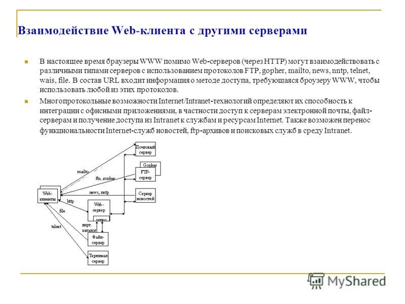 Взаимодействие Web-клиента с другими серверами В настоящее время браузеры WWW помимо Web-серверов (через HTTP) могут взаимодействовать с различными типами серверов с использованием протоколов FTP, gopher, mailto, news, nntp, telnet, wais, file. В сос