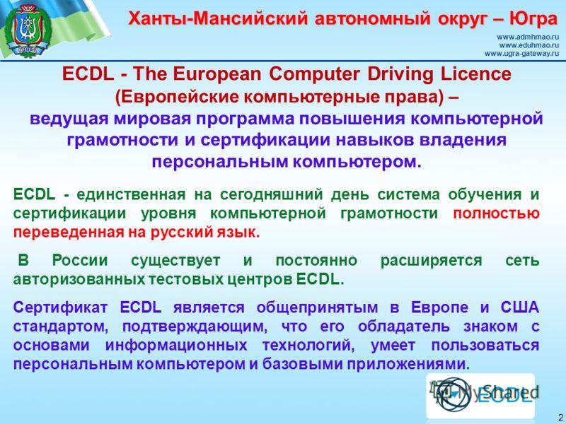 Ханты-Мансийский автономный округ – Югра www.admhmao.ru www.eduhmao.ru www.ugra-gateway.ru ECDL - The European Computer Driving Licence (Европейские компьютерные права) – ведущая мировая программа повышения компьютерной грамотности и сертификации нав