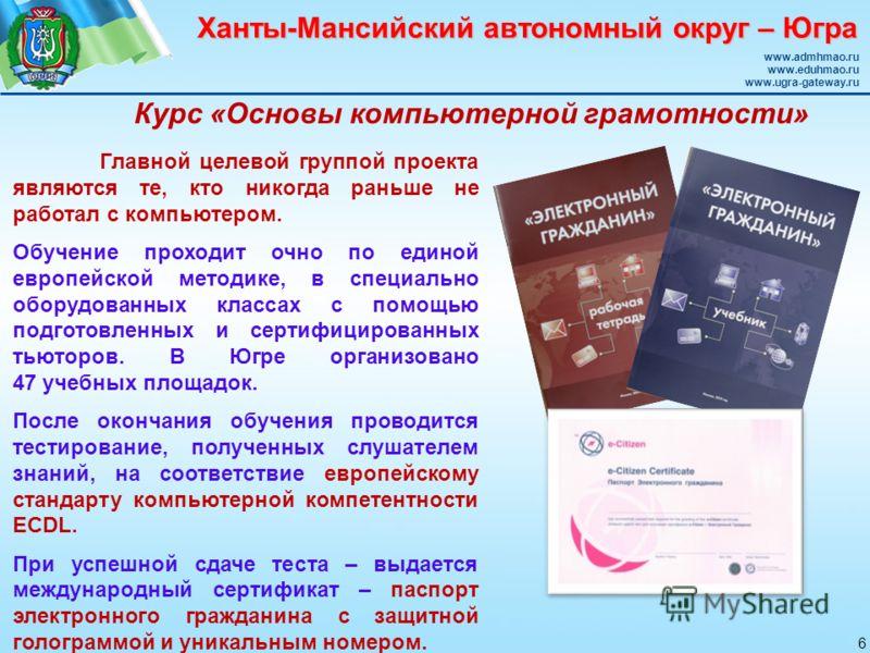 Ханты-Мансийский автономный округ – Югра www.admhmao.ru www.eduhmao.ru www.ugra-gateway.ru Главной целевой группой проекта являются те, кто никогда раньше не работал с компьютером. Обучение проходит очно по единой европейской методике, в специально о