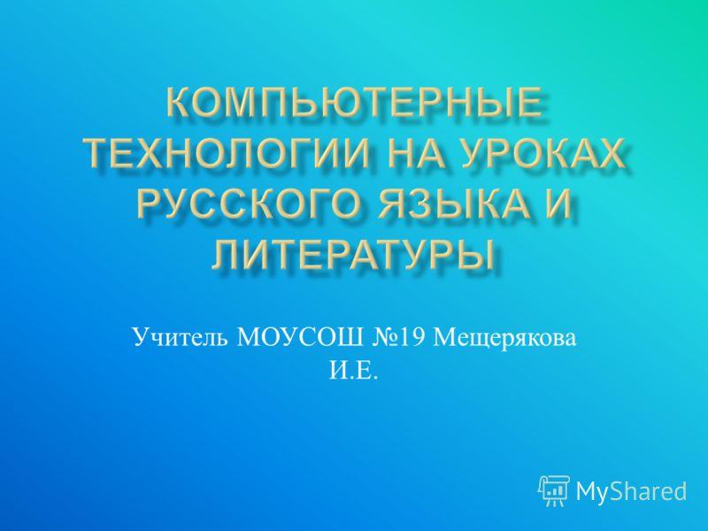 Учитель МОУСОШ 19 Мещерякова И. Е.