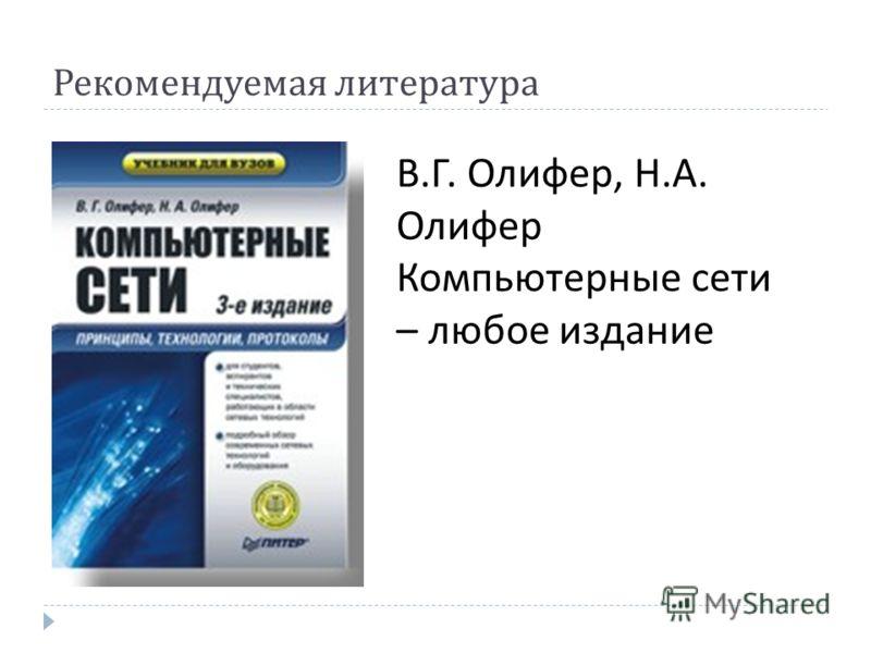 Рекомендуемая литература В.Г. Олифер, Н.А. Олифер Компьютерные сети – любое издание