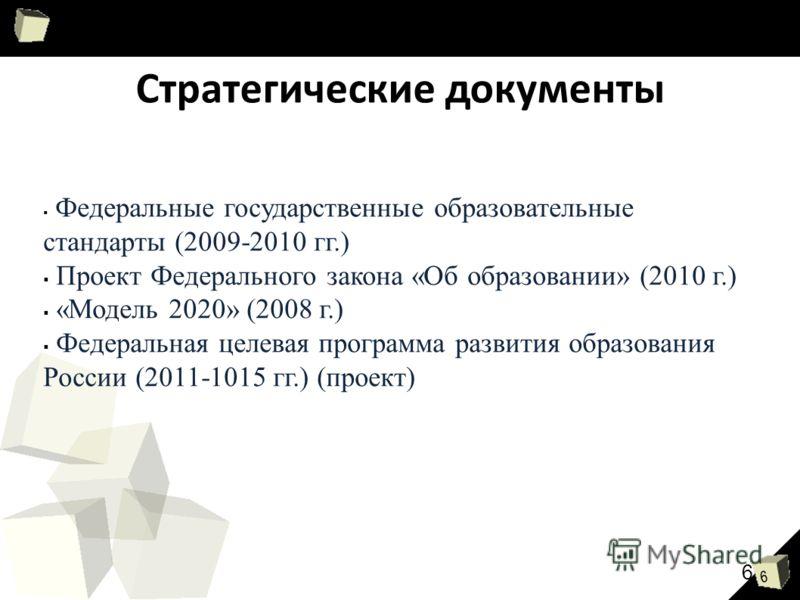 6 Стратегические документы Федеральные государственные образовательные стандарты (2009-2010 гг.) Проект Федерального закона «Об образовании» (2010 г.) «Модель 2020» (2008 г.) Федеральная целевая программа развития образования России (2011-1015 гг.) (