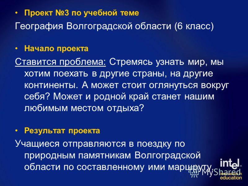 Проект 3 по учебной теме География Волгоградской области (6 класс) Начало проекта Ставится проблема: Стремясь узнать мир, мы хотим поехать в другие страны, на другие континенты. А может стоит оглянуться вокруг себя? Может и родной край станет нашим л