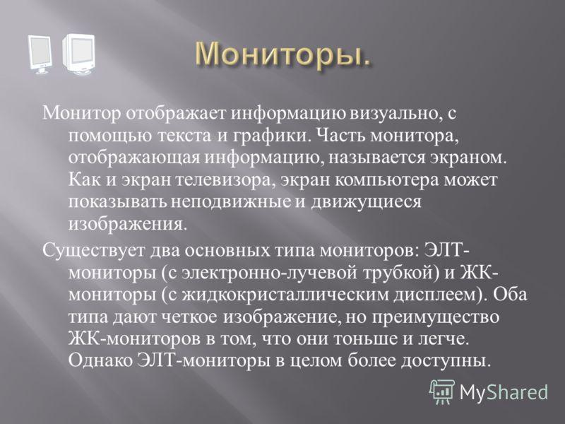 Монитор отображает информацию визуально, с помощью текста и графики. Часть монитора, отображающая информацию, называется экраном. Как и экран телевизора, экран компьютера может показывать неподвижные и движущиеся изображения. Существует два основных