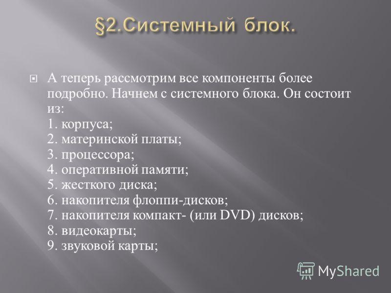 А теперь рассмотрим все компоненты более подробно. Начнем с системного блока. Он состоит из : 1. корпуса ; 2. материнской платы ; 3. процессора ; 4. оперативной памяти ; 5. жесткого диска ; 6. накопителя флоппи - дисков ; 7. накопителя компакт - ( ил