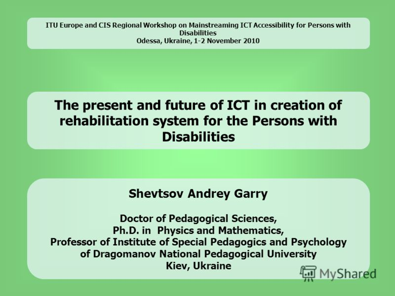 The present and future of ICT in creation of rehabilitation system for the Persons with Disabilities Shevtsov Andrey Garry Doctor of Pedagogical Sciences, Ph.D. in Physics and Mathematics, Professor of Institute of Special Pedagogics and Psychology o