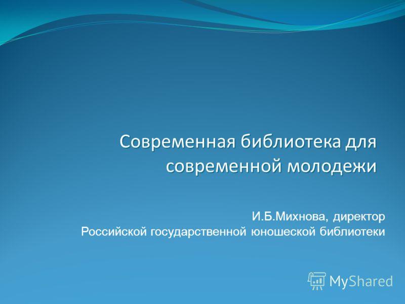 И.Б.Михнова, директор Российской государственной юношеской библиотеки Современная библиотека для современной молодежи