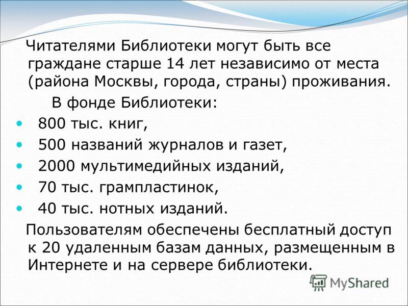 Читателями Библиотеки могут быть все граждане старше 14 лет независимо от места (района Москвы, города, страны) проживания. В фонде Библиотеки: 800 тыс. книг, 500 названий журналов и газет, 2000 мультимедийных изданий, 70 тыс. грампластинок, 40 тыс.