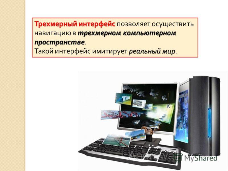 Трехмерный интерфейс трехмерном компьютерном пространстве Трехмерный интерфейс позволяет осуществить навигацию в трехмерном компьютерном пространстве. реальный мир Такой интерфейс имитирует реальный мир.
