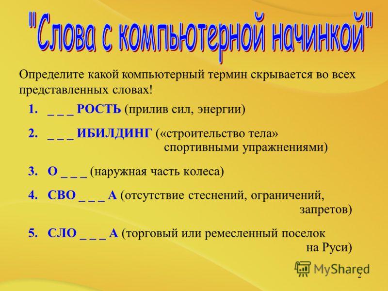 1._ _ _ РОСТЬ (прилив сил, энергии) 2._ _ _ ИБИЛДИНГ («строительство тела» спортивными упражнениями) 3.О _ _ _ (наружная часть колеса) 4.СВО _ _ _ А (отсутствие стеснений, ограничений, запретов) 5.СЛО _ _ _ А (торговый или ремесленный поселок на Руси