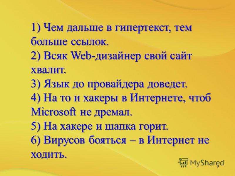 9 1) Чем дальше в гипертекст, тем больше ссылок. 2) Всяк Web-дизайнер свой сайт хвалит. 3) Язык до провайдера доведет. 4) На то и хакеры в Интернете, чтоб Microsoft не дремал. 5) На хакере и шапка горит. 6) Вирусов бояться – в Интернет не ходить.