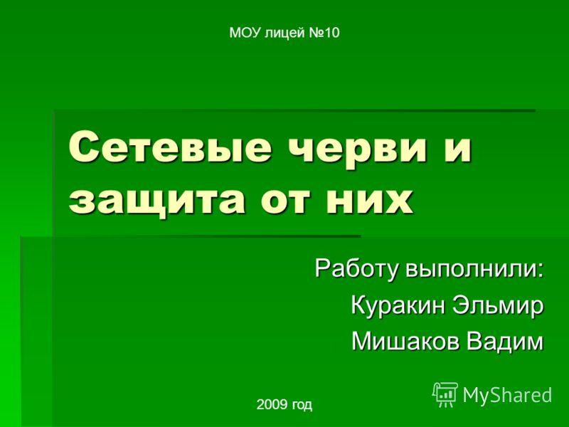 Сетевые черви и защита от них Работу выполнили: Куракин Эльмир Мишаков Вадим МОУ лицей 10 2009 год