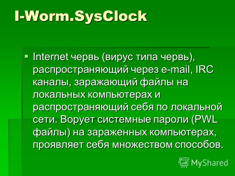 I-Worm.SysClock Internet червь (вирус типа червь), распространяющий через e-mail, IRC каналы, заражающий файлы на локальных компьютерах и распространяющий себя по локальной сети. Ворует системные пароли (PWL файлы) на зараженных компьютерах, проявляе