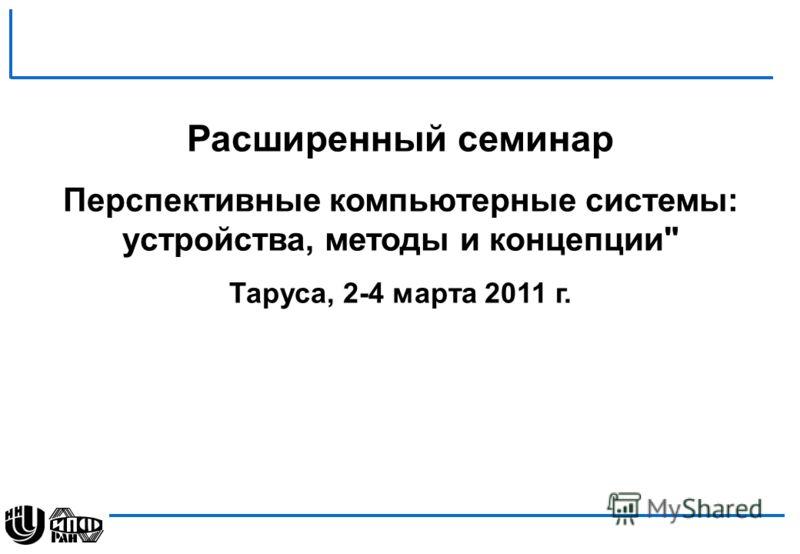 Расширенный семинар Перспективные компьютерные системы: устройства, методы и концепции Таруса, 2-4 марта 2011 г.