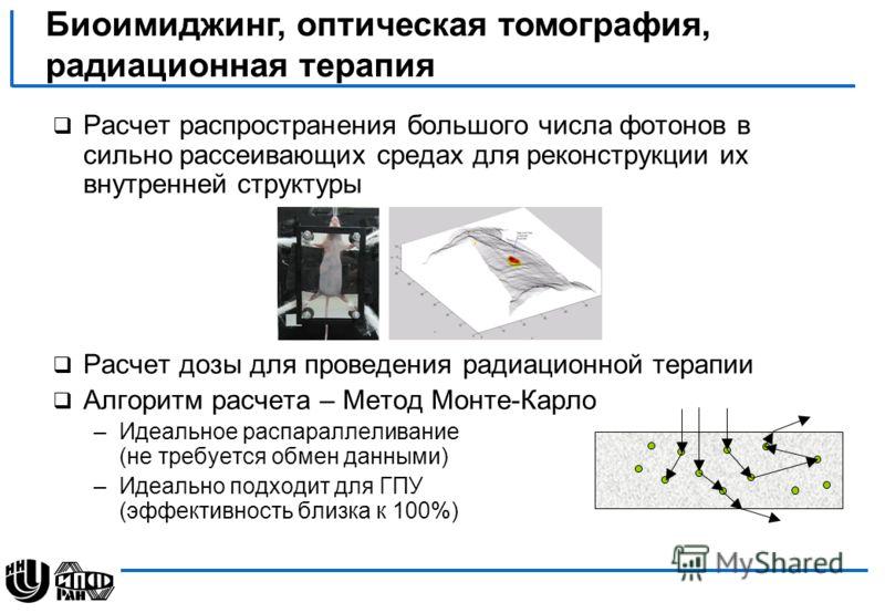 Расчет распространения большого числа фотонов в сильно рассеивающих средах для реконструкции их внутренней структуры Расчет дозы для проведения радиационной терапии Алгоритм расчета – Метод Монте-Карло –Идеальное распараллеливание (не требуется обмен