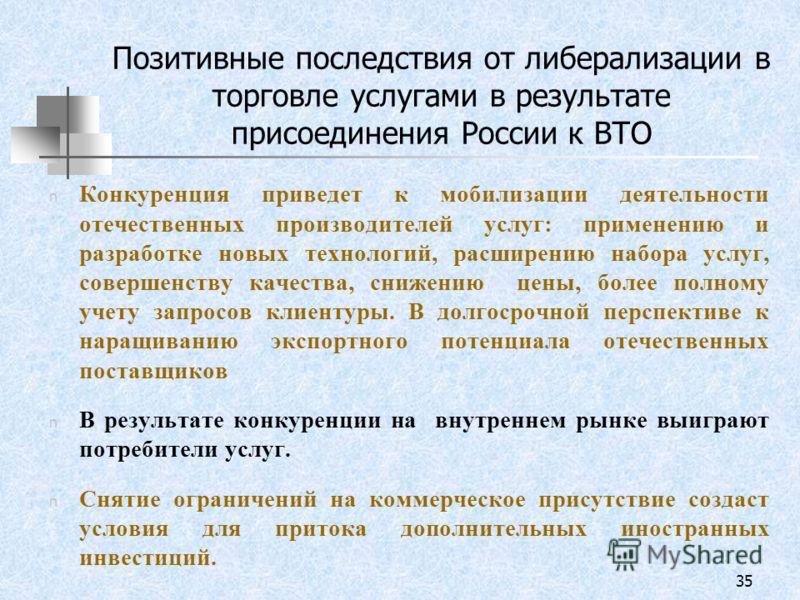 35 Позитивные последствия от либерализации в торговле услугами в результате присоединения России к ВТО n Конкуренция приведет к мобилизации деятельности отечественных производителей услуг: применению и разработке новых технологий, расширению набора у