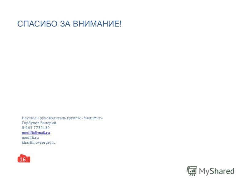 СПАСИБО ЗА ВНИМАНИЕ! 16 Научный руководитель группы «Медифит» Горбунов Валерий 8-963-7732130 medifit@mail.ru medifit.ru kharitinovsergei.ru